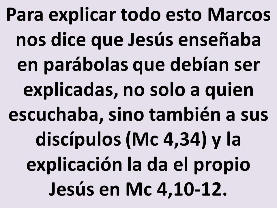 Para explicar todo esto Marcos nos dice que Jesús enseñaba en parábolas que debían ser explicadas, no solo a quien escuchaba, sino también a sus discípulos (Mc 4,34) y la explicación la da el propio Jesús en Mc 4,10-12.