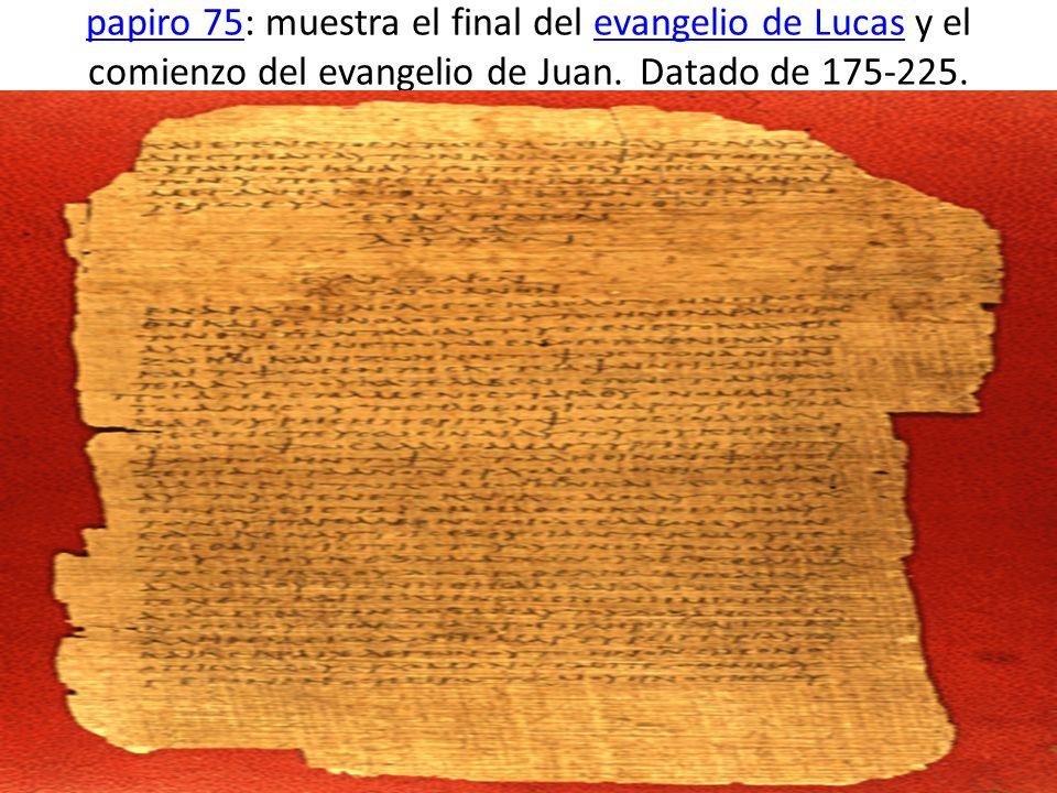 papiro 75: muestra el final del evangelio de Lucas y el comienzo del evangelio de Juan.