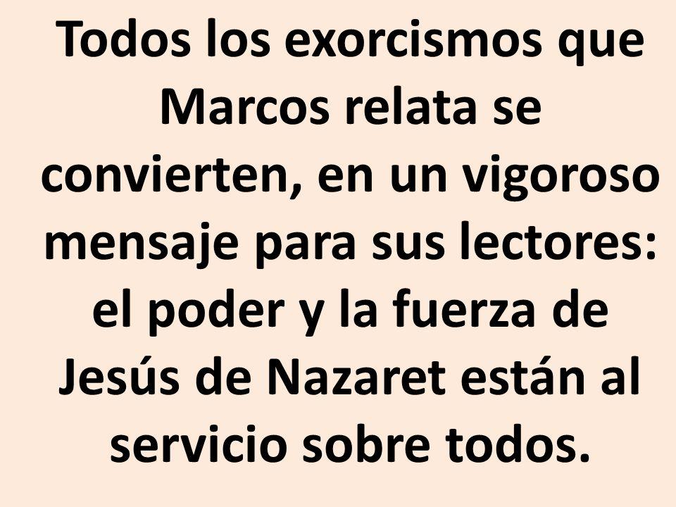 Todos los exorcismos que Marcos relata se convierten, en un vigoroso mensaje para sus lectores: el poder y la fuerza de Jesús de Nazaret están al servicio sobre todos.