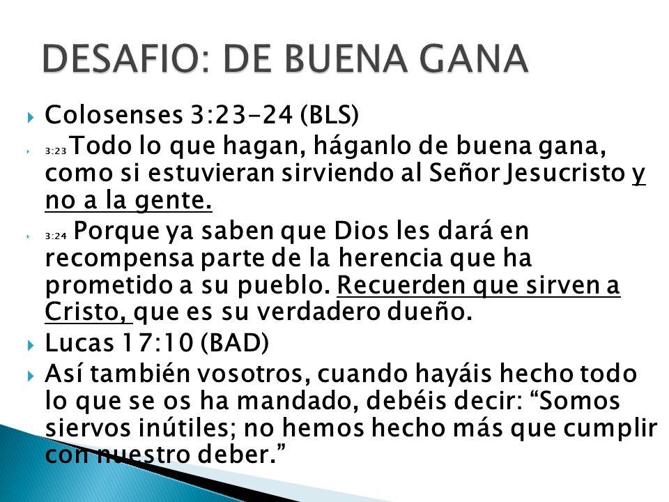 DESAFIO: DE BUENA GANA Colosenses 3:23-24 (BLS) Lucas 17:10 (BAD)