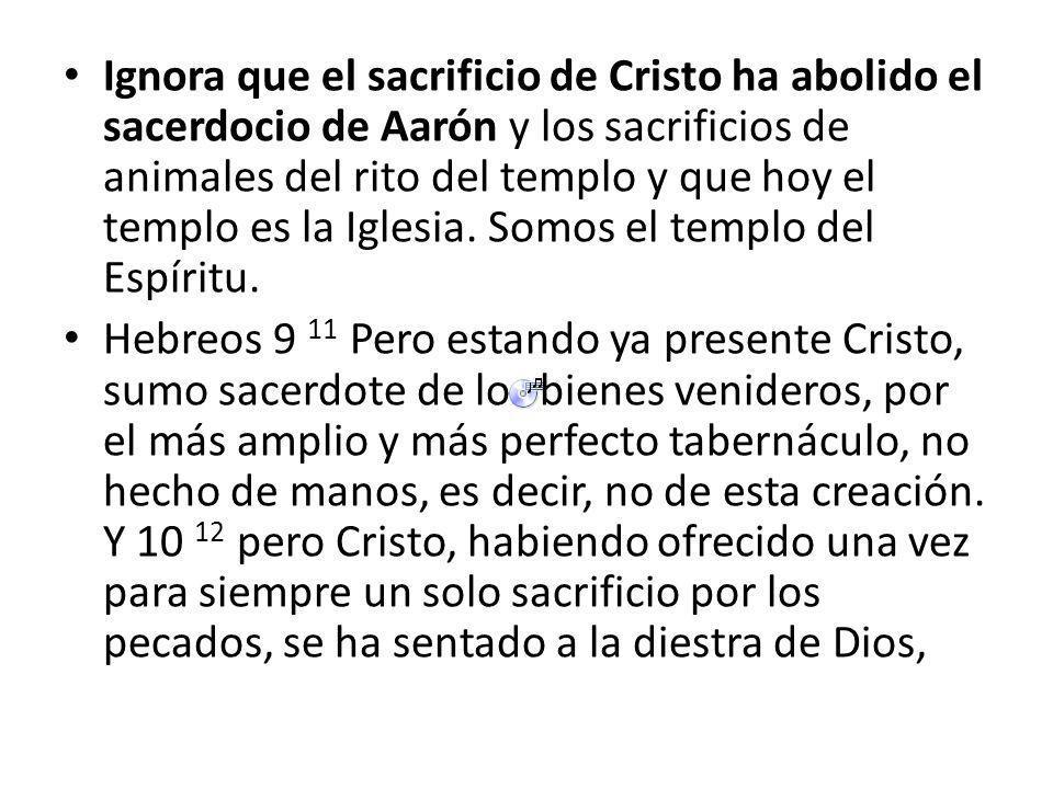 Ignora que el sacrificio de Cristo ha abolido el sacerdocio de Aarón y los sacrificios de animales del rito del templo y que hoy el templo es la Iglesia. Somos el templo del Espíritu.