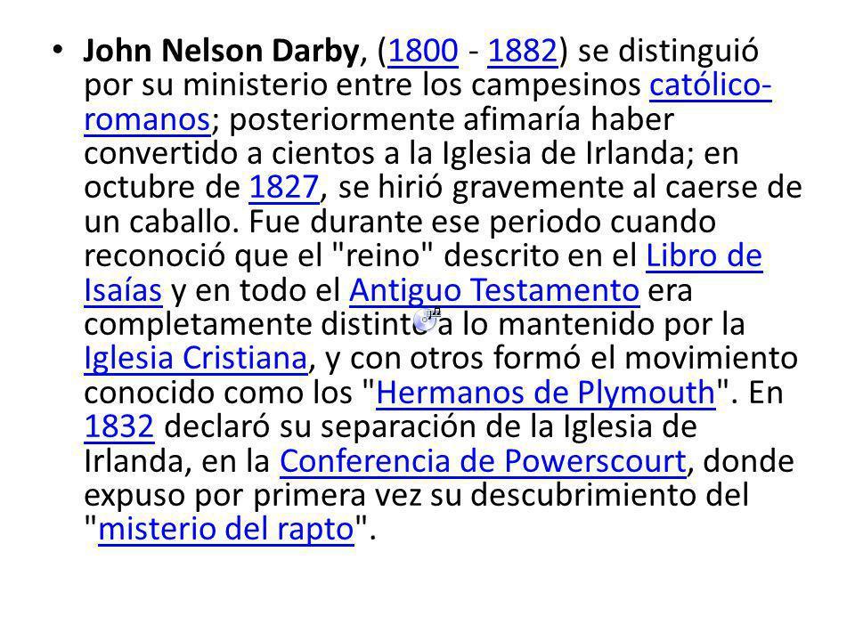 John Nelson Darby, (1800 - 1882) se distinguió por su ministerio entre los campesinos católico-romanos; posteriormente afimaría haber convertido a cientos a la Iglesia de Irlanda; en octubre de 1827, se hirió gravemente al caerse de un caballo.