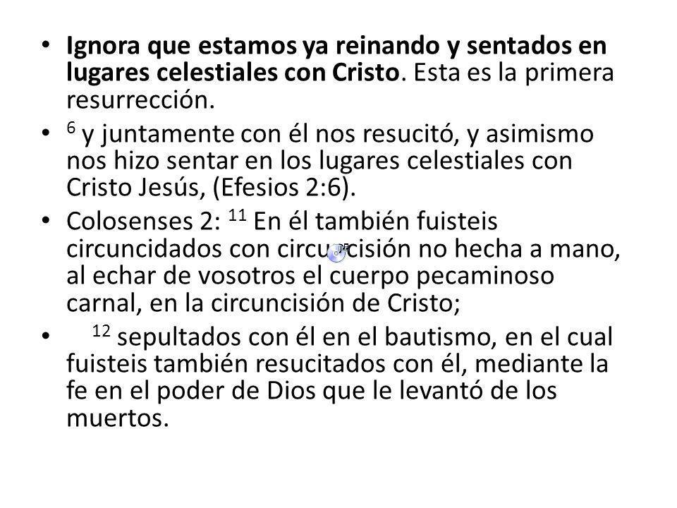 Ignora que estamos ya reinando y sentados en lugares celestiales con Cristo. Esta es la primera resurrección.