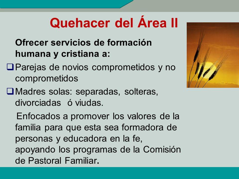 Quehacer del Área II Ofrecer servicios de formación humana y cristiana a: Parejas de novios comprometidos y no comprometidos.