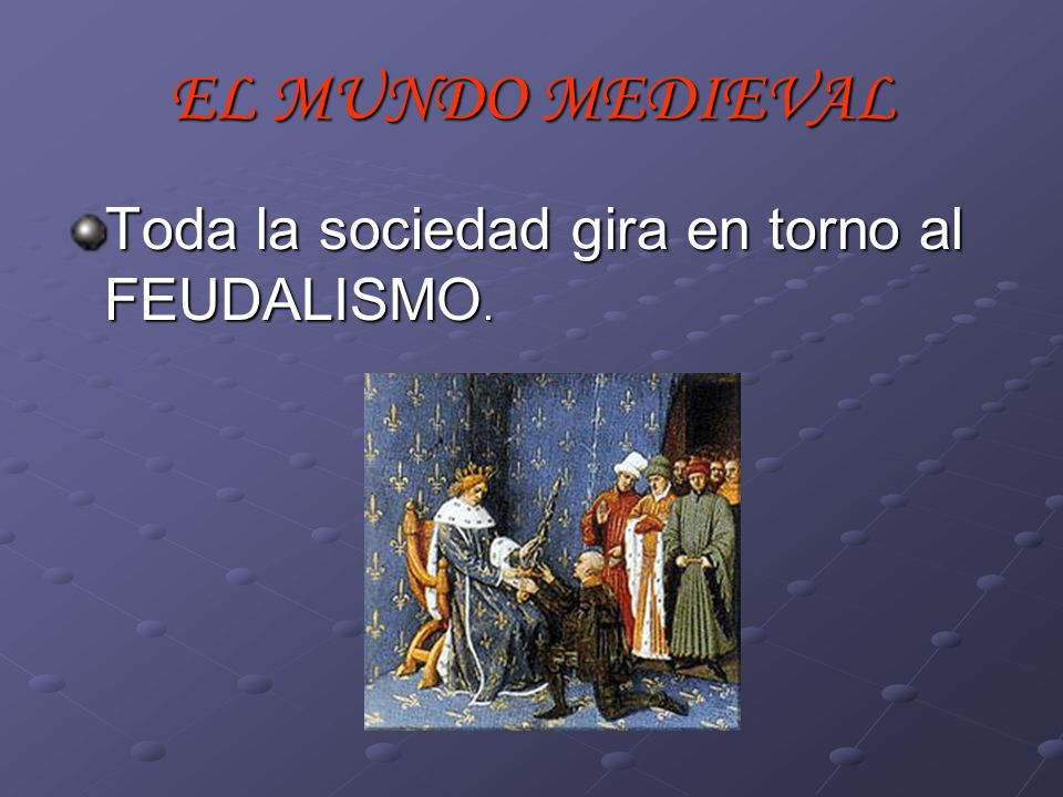 EL MUNDO MEDIEVAL Toda la sociedad gira en torno al FEUDALISMO.