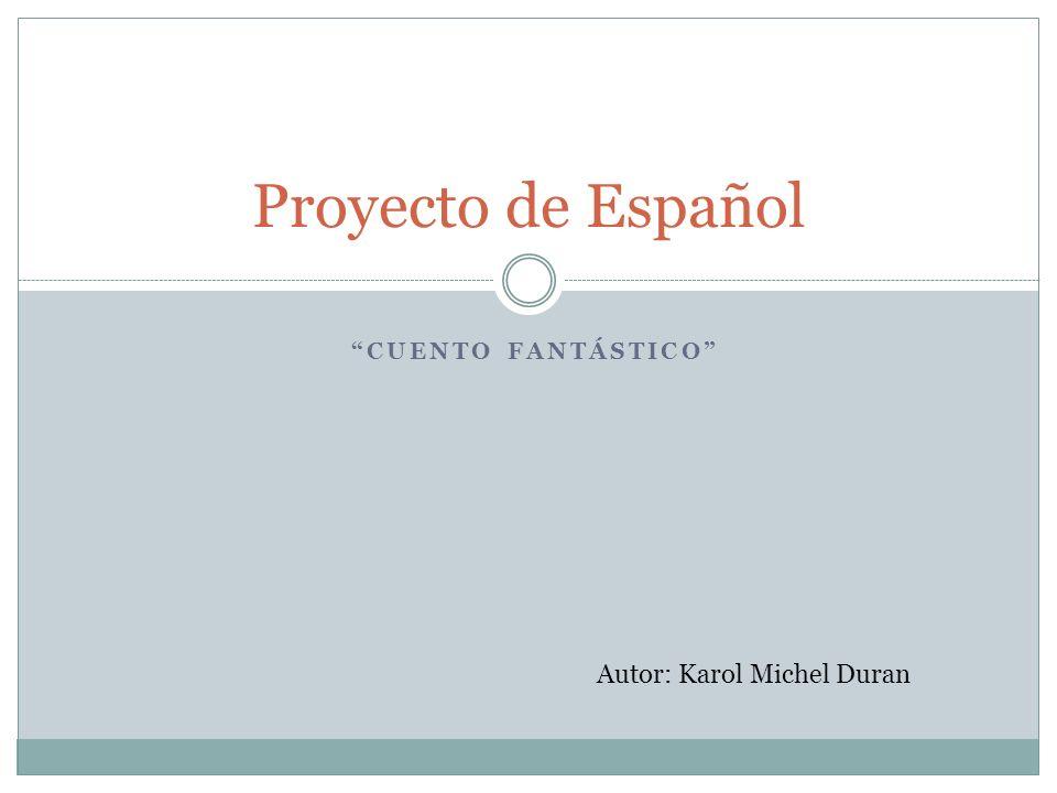 Proyecto de Español Cuento fantástico Autor: Karol Michel Duran