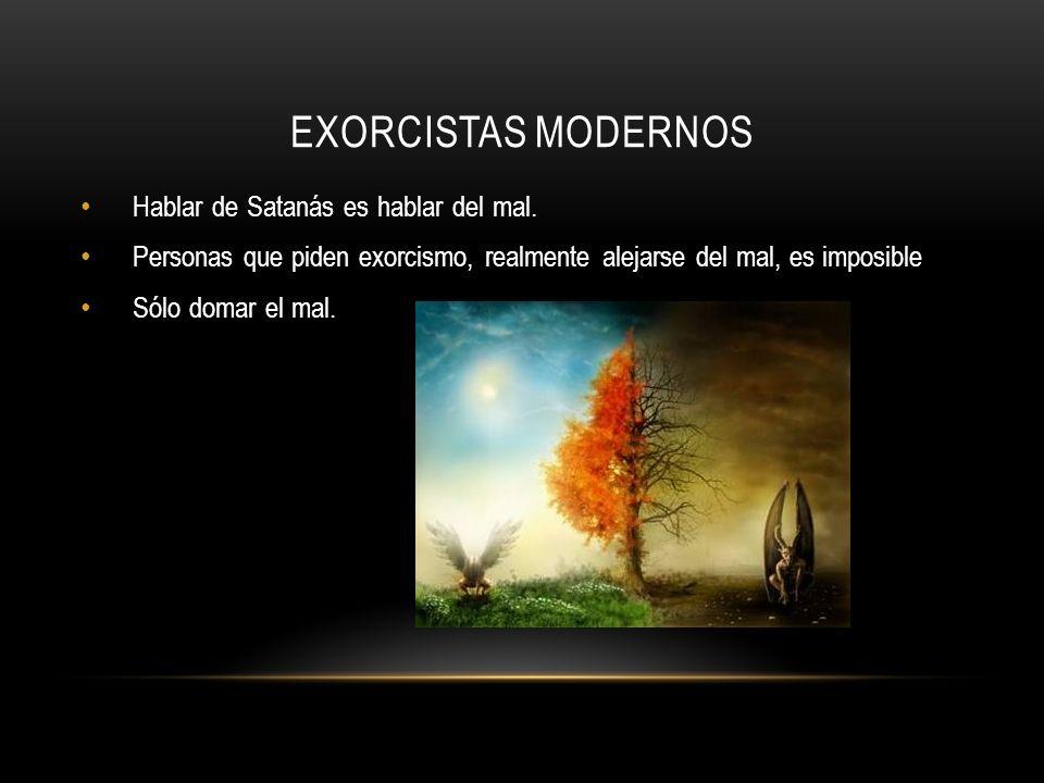 Exorcistas modernos Hablar de Satanás es hablar del mal.