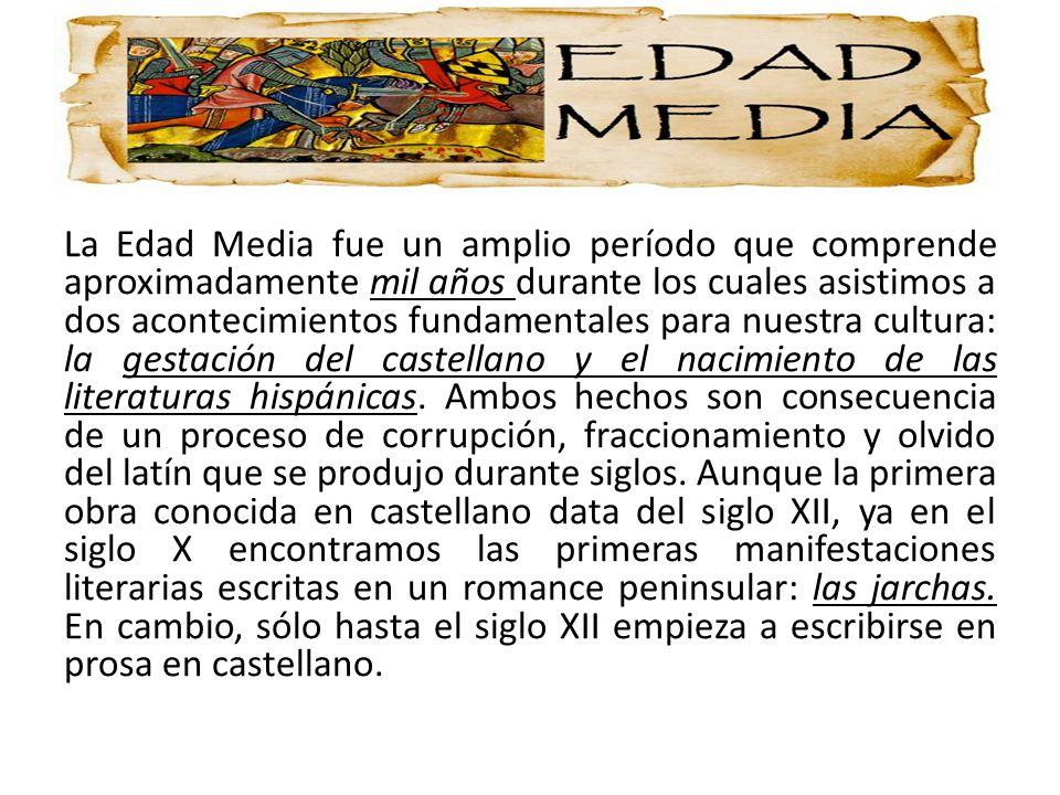 La Edad Media fue un amplio período que comprende aproximadamente mil años durante los cuales asistimos a dos acontecimientos fundamentales para nuestra cultura: la gestación del castellano y el nacimiento de las literaturas hispánicas.