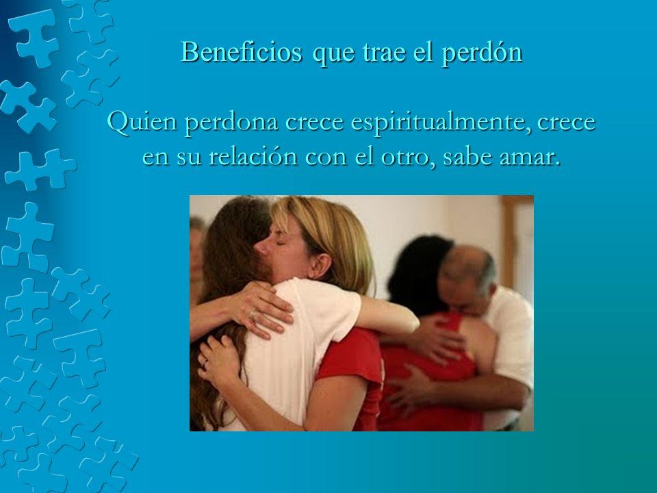 Beneficios que trae el perdón Quien perdona crece espiritualmente, crece en su relación con el otro, sabe amar.