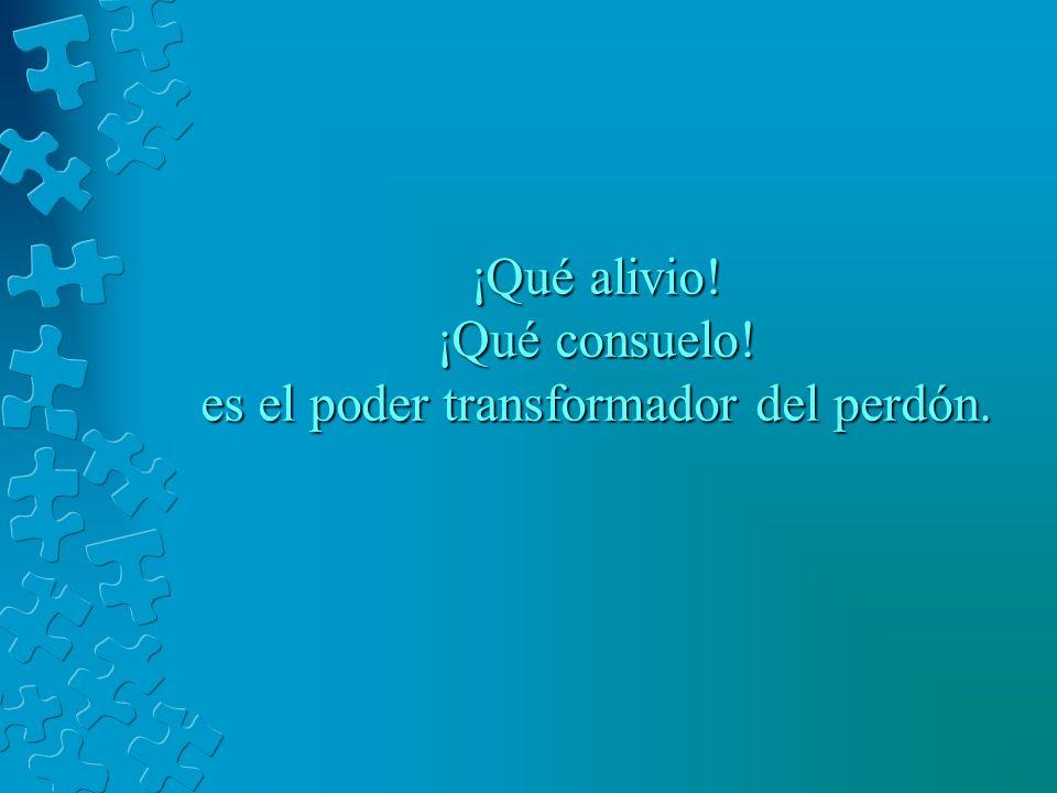 ¡Qué alivio! ¡Qué consuelo! es el poder transformador del perdón.