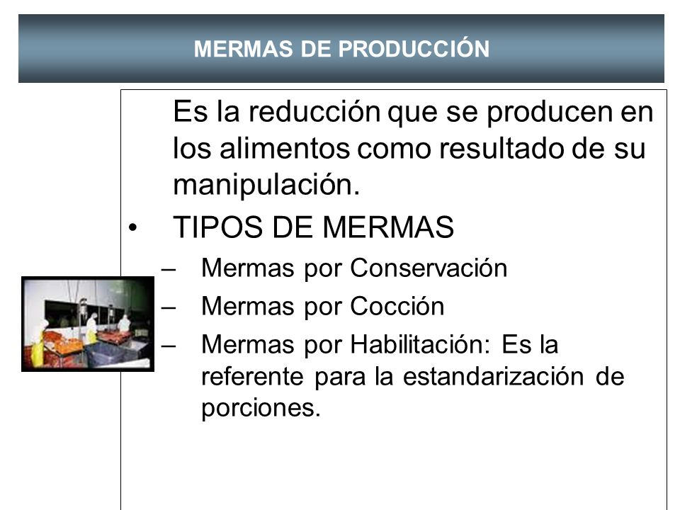 MERMAS DE PRODUCCIÓN Es la reducción que se producen en los alimentos como resultado de su manipulación.