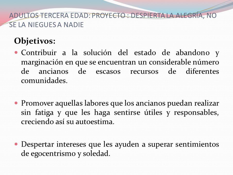 ADULTOS TERCERA EDAD: PROYECTO : DESPIERTA LA ALEGRÍA, NO SE LA NIEGUES A NADIE