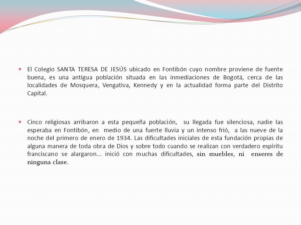El Colegio SANTA TERESA DE JESÚS ubicado en Fontibón cuyo nombre proviene de fuente buena, es una antigua población situada en las inmediaciones de Bogotá, cerca de las localidades de Mosquera, Vengativa, Kennedy y en la actualidad forma parte del Distrito Capital.