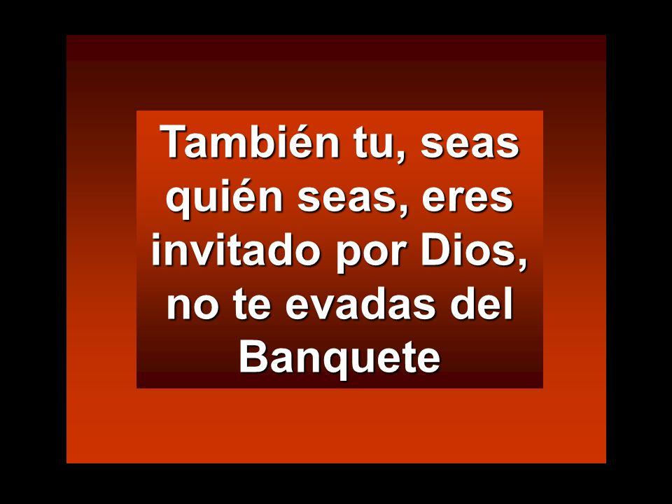 También tu, seas quién seas, eres invitado por Dios, no te evadas del Banquete