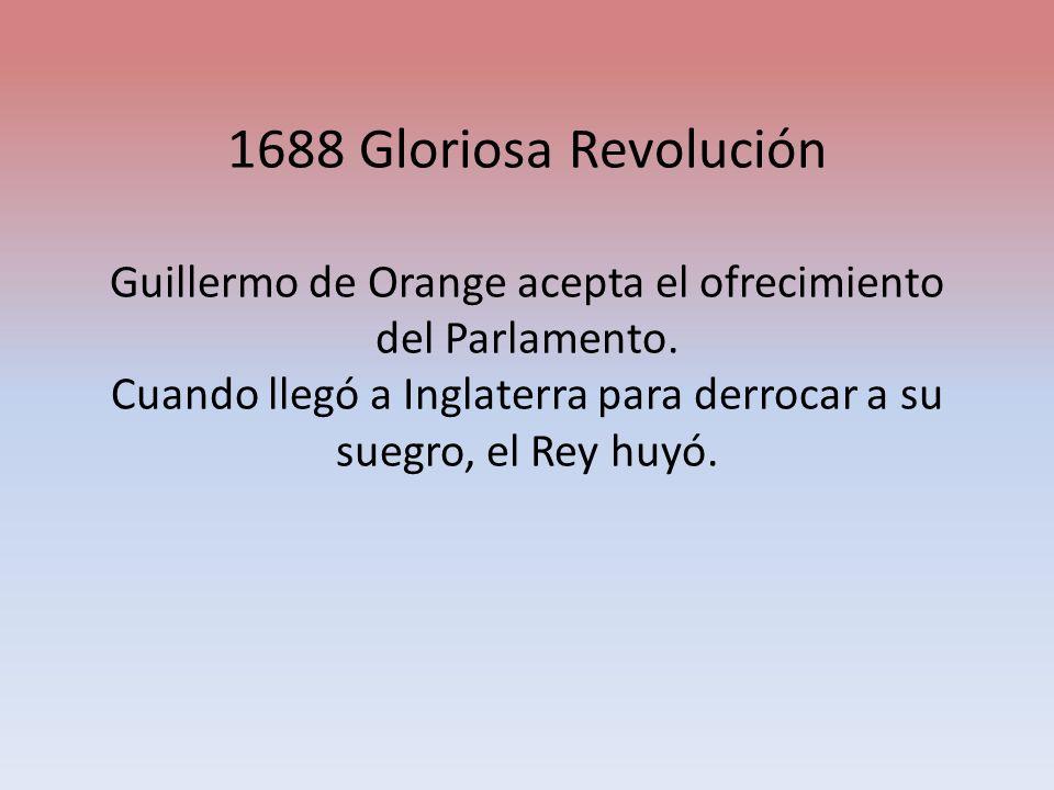 1688 Gloriosa Revolución Guillermo de Orange acepta el ofrecimiento del Parlamento.