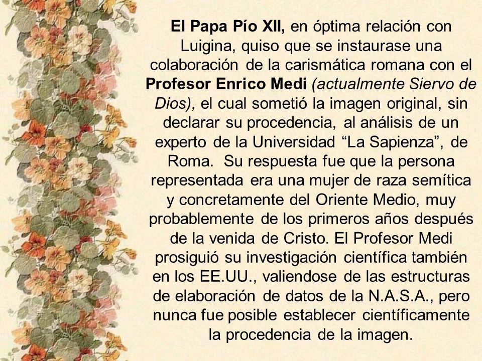 El Papa Pío XII, en óptima relación con Luigina, quiso que se instaurase una colaboración de la carismática romana con el Profesor Enrico Medi (actualmente Siervo de Dios), el cual sometió la imagen original, sin declarar su procedencia, al análisis de un experto de la Universidad La Sapienza , de Roma.