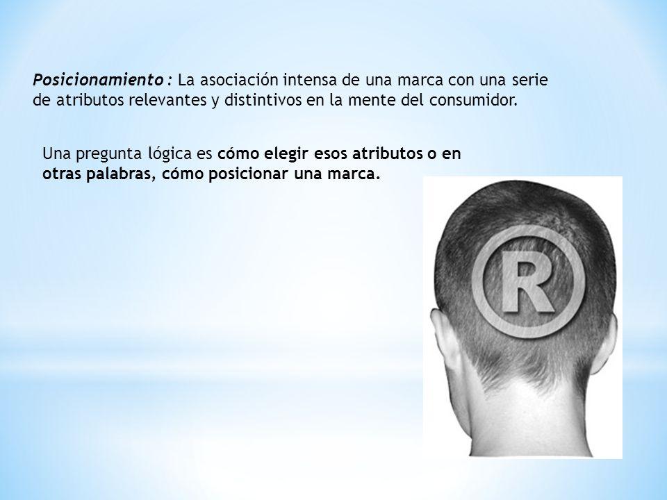 Posicionamiento : La asociación intensa de una marca con una serie de atributos relevantes y distintivos en la mente del consumidor.