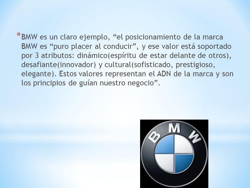 BMW es un claro ejemplo, el posicionamiento de la marca BMW es puro placer al conducir , y ese valor está soportado por 3 atributos: dinámico(espíritu de estar delante de otros), desafiante(innovador) y cultural(sofisticado, prestigioso, elegante).