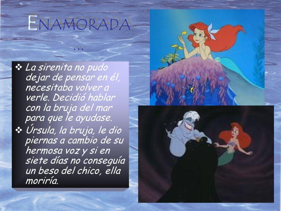 ENAMORADA... La sirenita no pudo dejar de pensar en él, necesitaba volver a verle. Decidió hablar con la bruja del mar para que le ayudase.