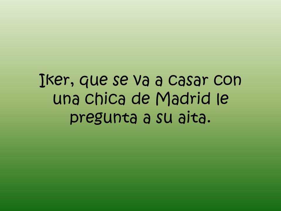 Iker, que se va a casar con una chica de Madrid le pregunta a su aita.