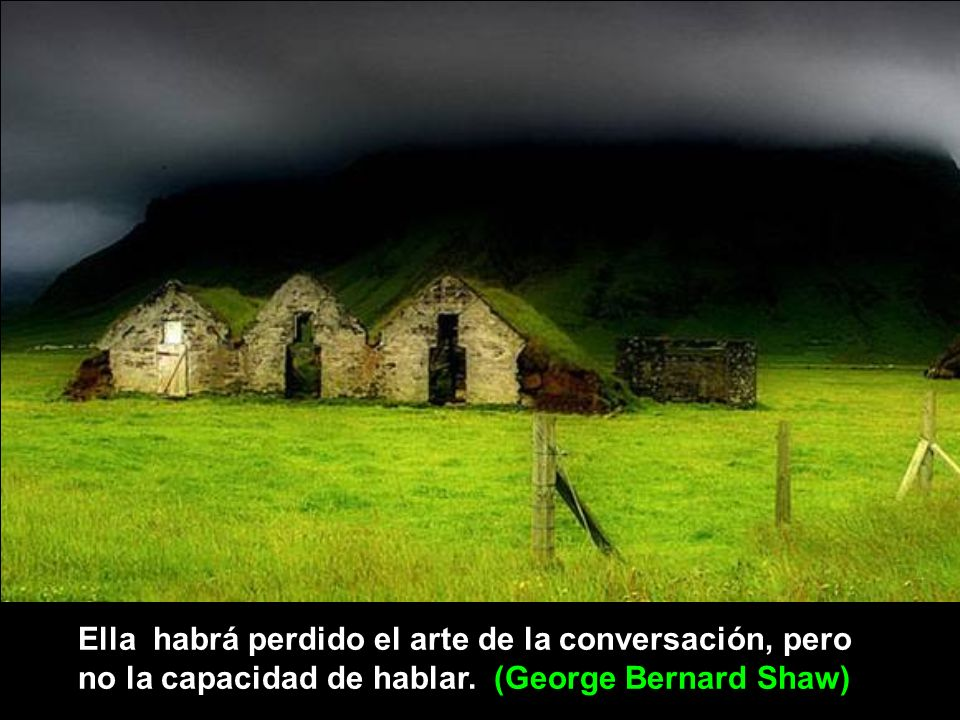 Ella habrá perdido el arte de la conversación, pero no la capacidad de hablar. (George Bernard Shaw)
