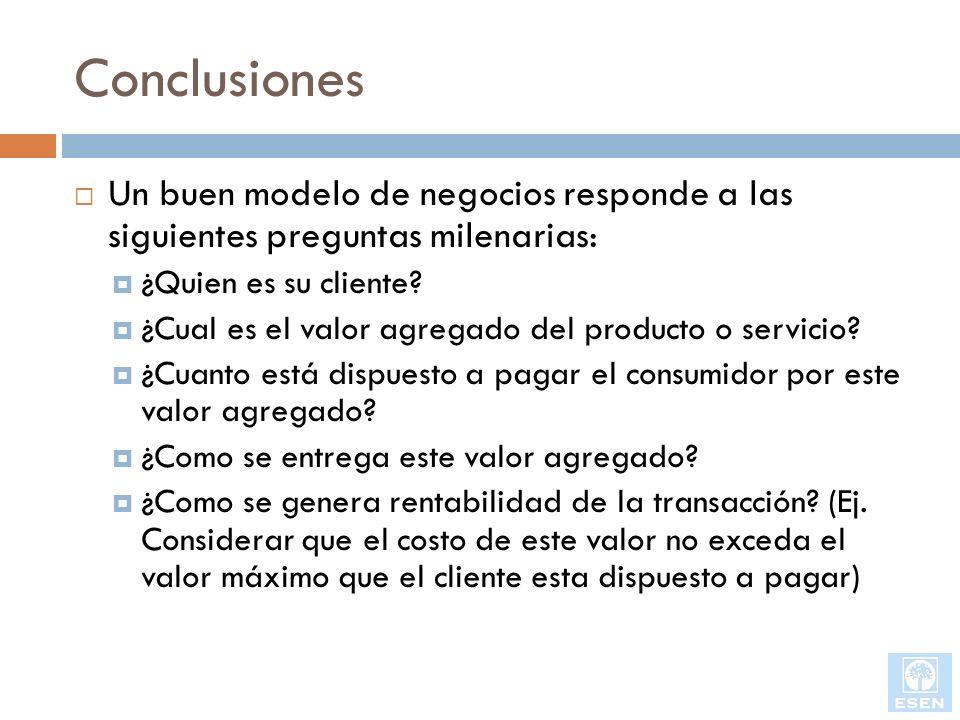 Conclusiones Un buen modelo de negocios responde a las siguientes preguntas milenarias: ¿Quien es su cliente