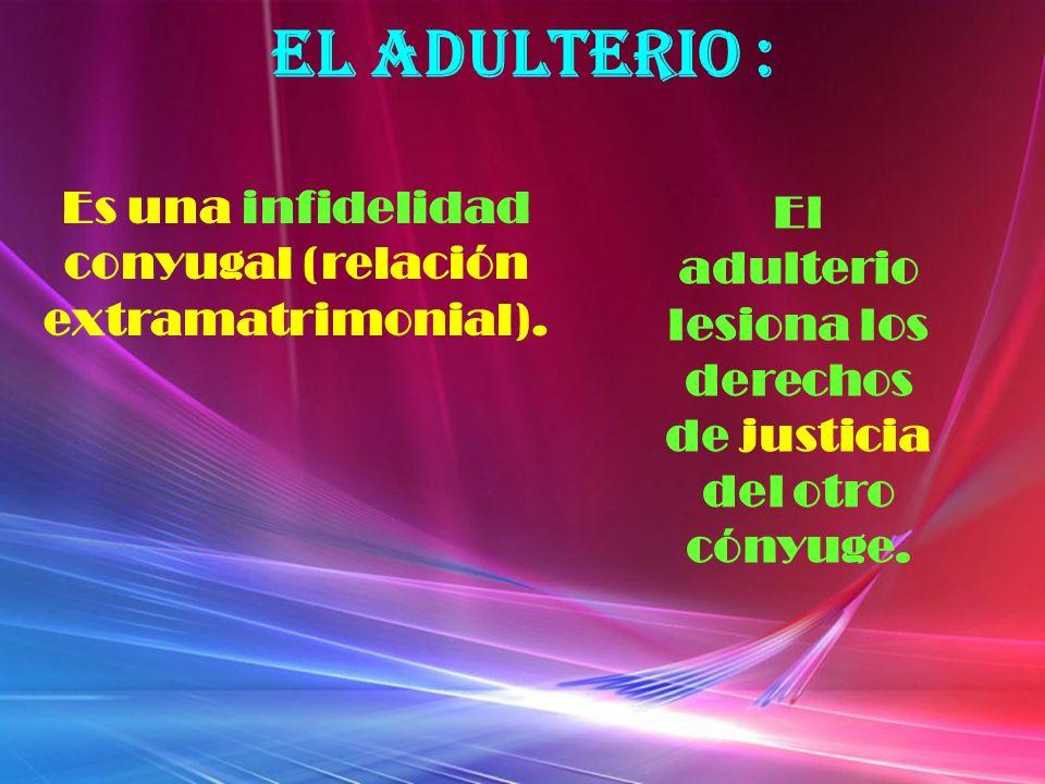 EL ADULTERIO : Es una infidelidad conyugal (relación extramatrimonial).