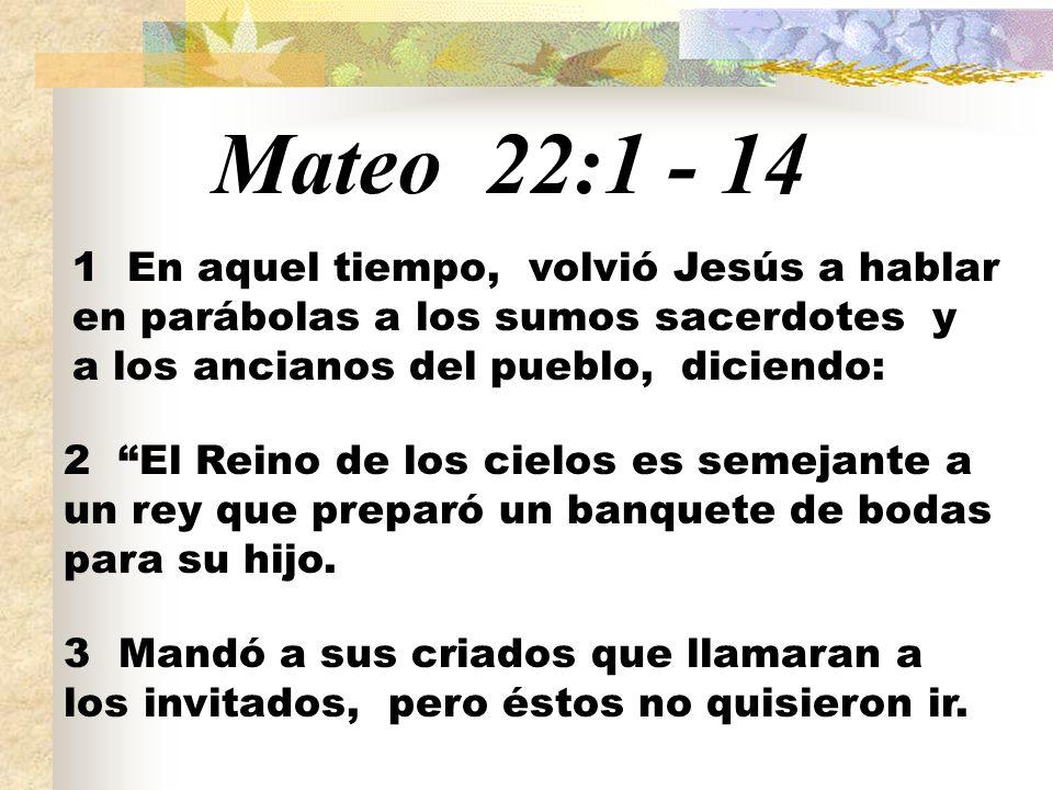 Mateo 22:1 - 14 1 En aquel tiempo, volvió Jesús a hablar en parábolas a los sumos sacerdotes y a los ancianos del pueblo, diciendo: