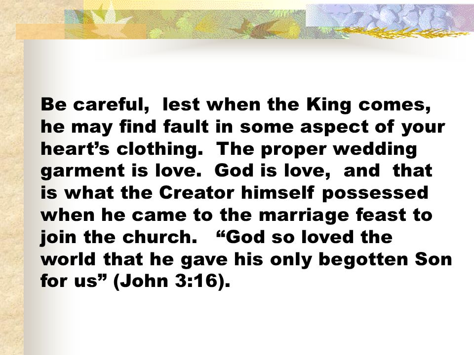 Be careful, lest when the King comes, he may find fault in some aspect of your heart's clothing.