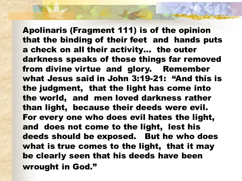 Apolinaris (Fragment 111) is of the opinion that the binding of their feet and hands puts a check on all their activity… the outer darkness speaks of those things far removed from divine virtue and glory.