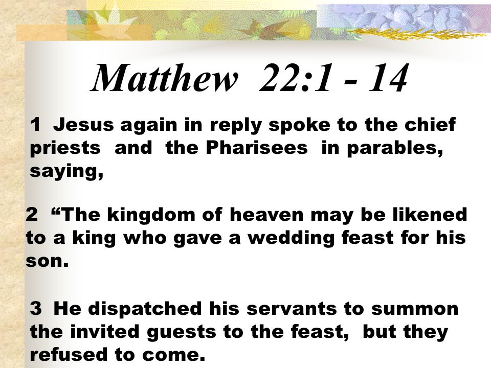 Matthew 22:1 - 14 1 Jesus again in reply spoke to the chief priests and the Pharisees in parables, saying,