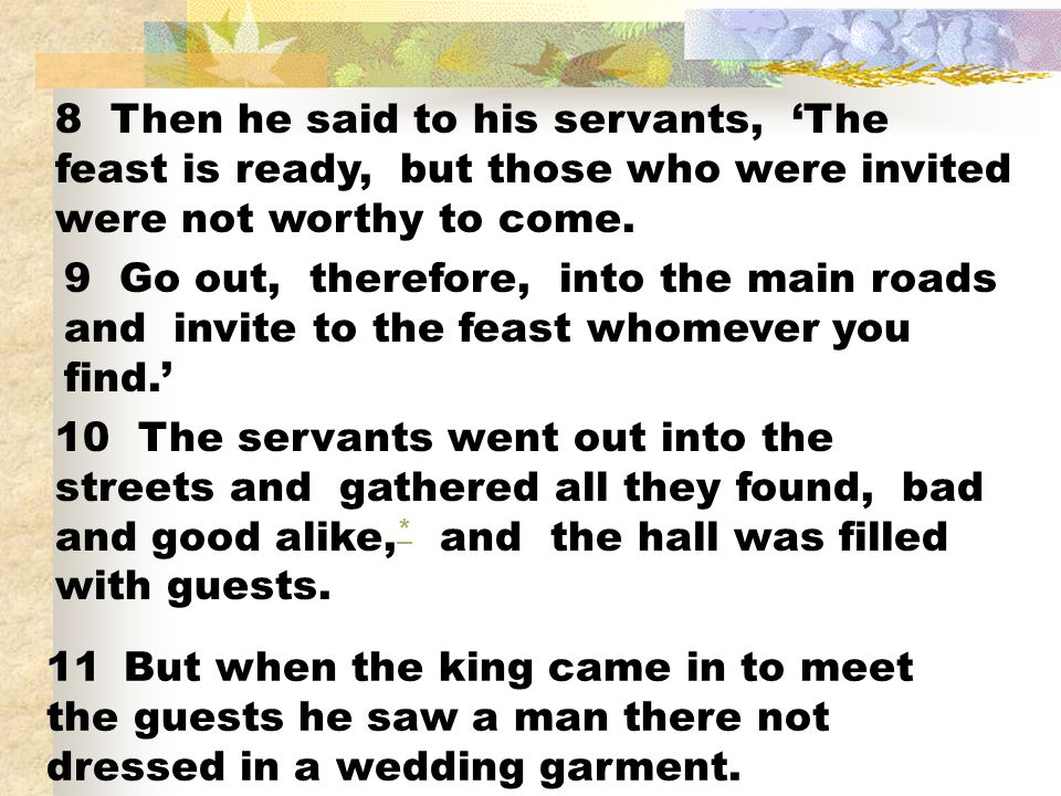 8 Then he said to his servants, 'The feast is ready, but those who were invited were not worthy to come.