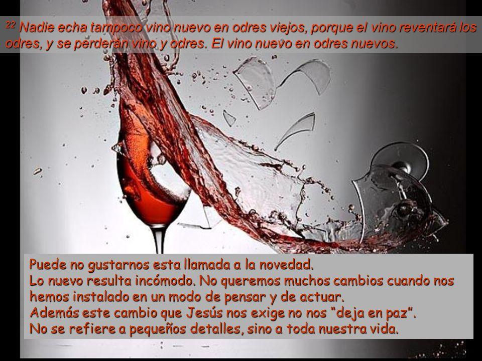 22 Nadie echa tampoco vino nuevo en odres viejos, porque el vino reventará los odres, y se perderán vino y odres. El vino nuevo en odres nuevos.