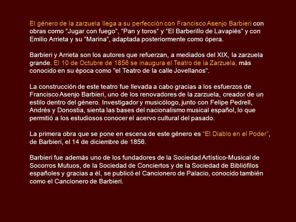 El género de la zarzuela llega a su perfección con Francisco Asenjo Barbieri con obras como Jugar con fuego , Pan y toros y El Barberillo de Lavapiés y con Emilio Arrieta y su Marina , adaptada posteriormente como ópera.