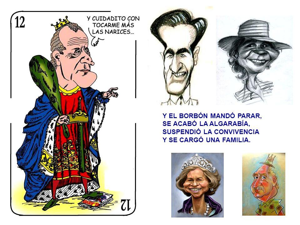 Y EL BORBÓN MANDÓ PARAR, SE ACABÓ LA ALGARABÍA, SUSPENDIÓ LA CONVIVENCIA Y SE CARGÓ UNA FAMILIA.