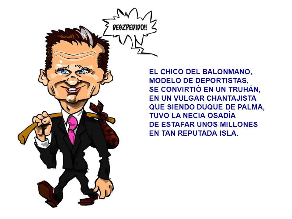 EL CHICO DEL BALONMANO, MODELO DE DEPORTISTAS, SE CONVIRTIÓ EN UN TRUHÁN, EN UN VULGAR CHANTAJISTA QUE SIENDO DUQUE DE PALMA, TUVO LA NECIA OSADÍA DE ESTAFAR UNOS MILLONES EN TAN REPUTADA ISLA.