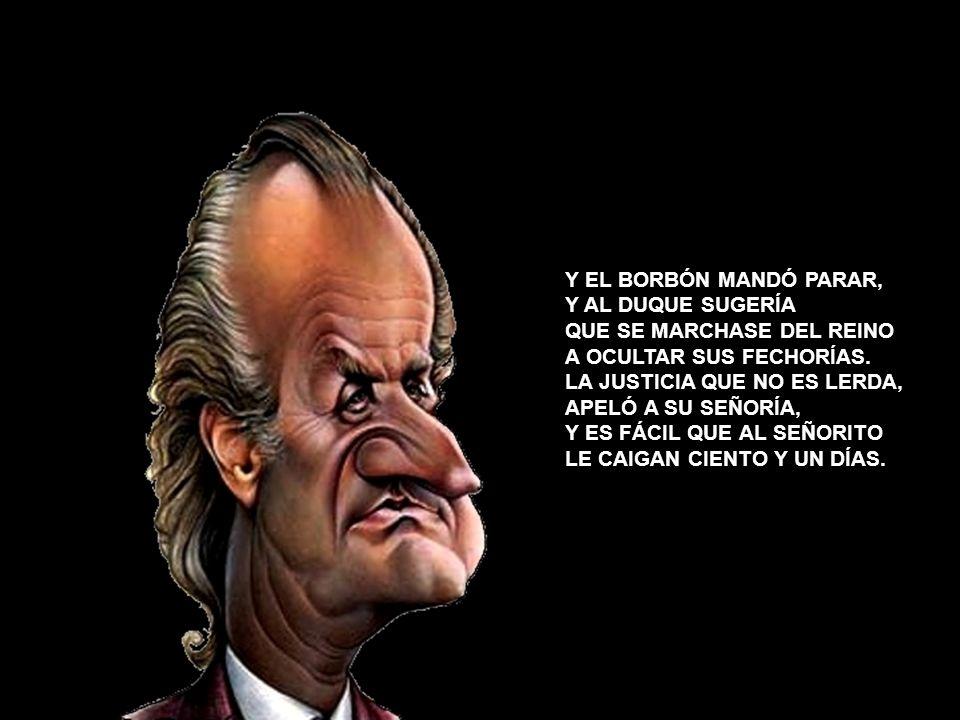 Y EL BORBÓN MANDÓ PARAR, Y AL DUQUE SUGERÍA QUE SE MARCHASE DEL REINO A OCULTAR SUS FECHORÍAS.