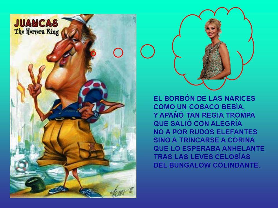 EL BORBÓN DE LAS NARICES COMO UN COSACO BEBÍA, Y APAÑÓ TAN REGIA TROMPA QUE SALIÓ CON ALEGRÍA NO A POR RUDOS ELEFANTES SINO A TRINCARSE A CORINA QUE LO ESPERABA ANHELANTE TRAS LAS LEVES CELOSÍAS DEL BUNGALOW COLINDANTE.