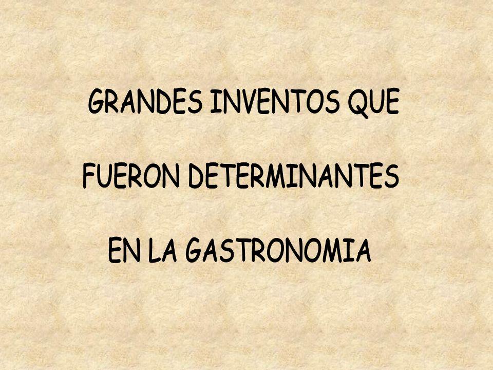 GRANDES INVENTOS QUE FUERON DETERMINANTES EN LA GASTRONOMIA