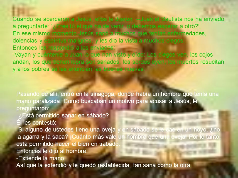 Cuando se acercaron a Jesús, ellos le dijeron: --Juan el Bautista nos ha enviado a preguntarte: ¿Eres tú el que ha de venir, o debemos esperar a otro '. En ese mismo momento Jesús sanó a muchos que tenían enfermedades, dolencias y espíritus malignos, y les dio la vista a muchos ciegos. Entonces les respondió a los enviados: -Vayan y cuéntenle a Juan lo que han visto y oído: Los ciegos ven, los cojos andan, los que tienen lepra son sanados, los sordos oyen, los muertos resucitan y a los pobres se les anuncian las buenas nuevas.