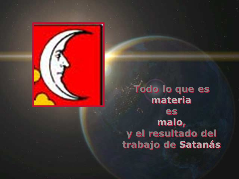 Todo lo que es materia es malo, y el resultado del trabajo de Satanás