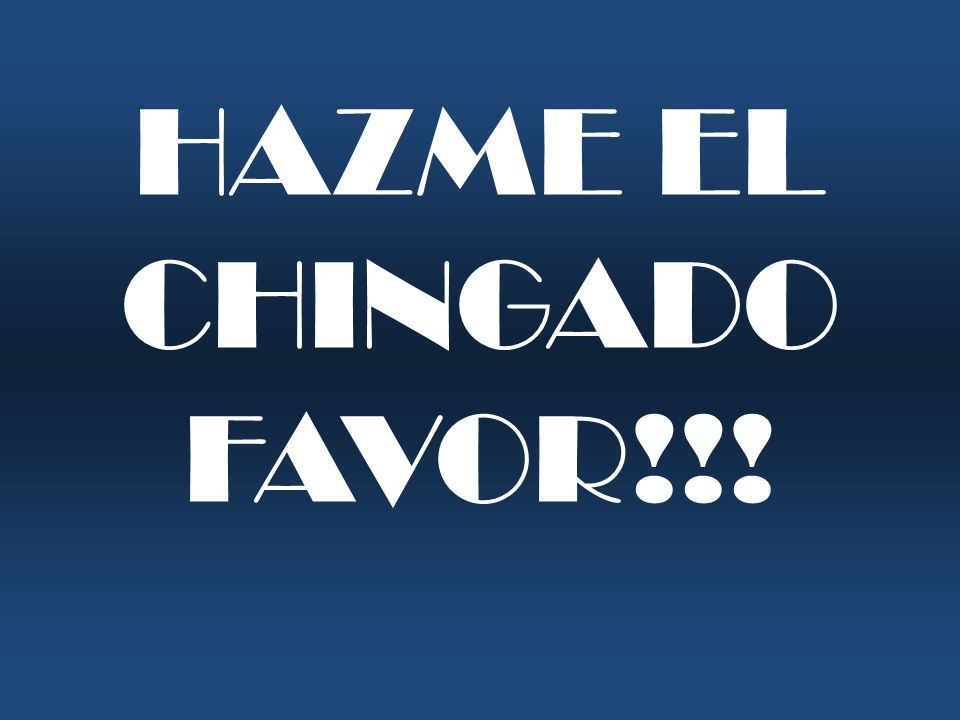 HAZME EL CHINGADO FAVOR!!!