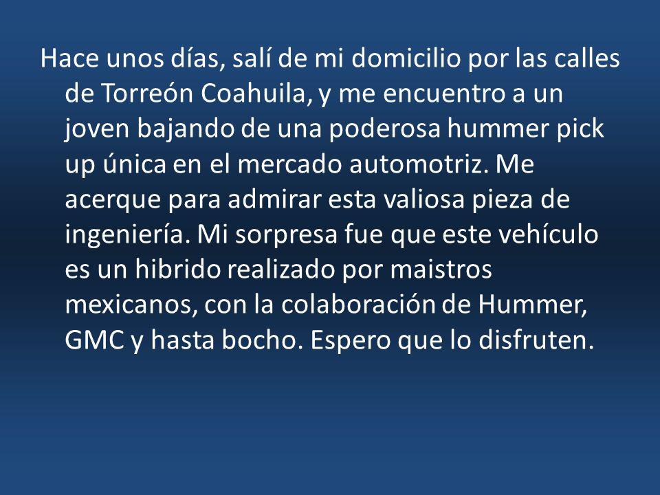 Hace unos días, salí de mi domicilio por las calles de Torreón Coahuila, y me encuentro a un joven bajando de una poderosa hummer pick up única en el mercado automotriz.