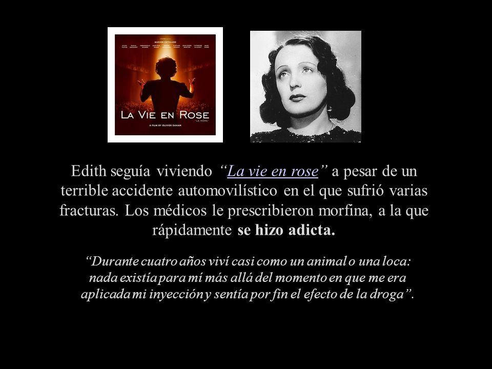 Edith seguía viviendo La vie en rose a pesar de un terrible accidente automovilístico en el que sufrió varias fracturas. Los médicos le prescribieron morfina, a la que rápidamente se hizo adicta.