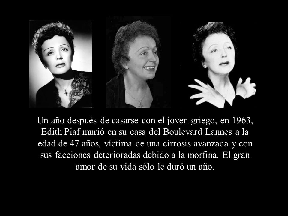 Un año después de casarse con el joven griego, en 1963, Edith Piaf murió en su casa del Boulevard Lannes a la edad de 47 años, víctima de una cirrosis avanzada y con sus facciones deterioradas debido a la morfina.