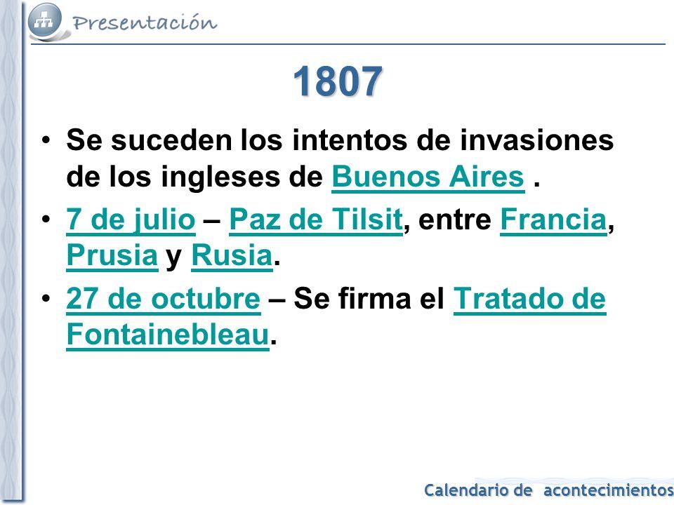 1807 Se suceden los intentos de invasiones de los ingleses de Buenos Aires . 7 de julio – Paz de Tilsit, entre Francia, Prusia y Rusia.