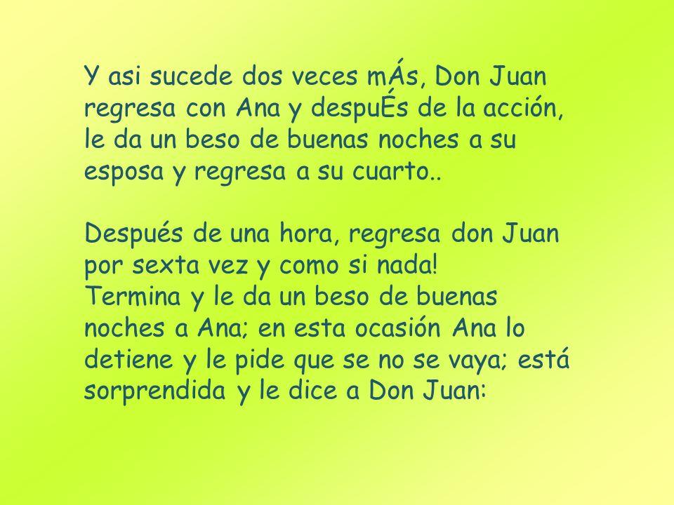 Y asi sucede dos veces mÁs, Don Juan regresa con Ana y despuÉs de la acción, le da un beso de buenas noches a su esposa y regresa a su cuarto..