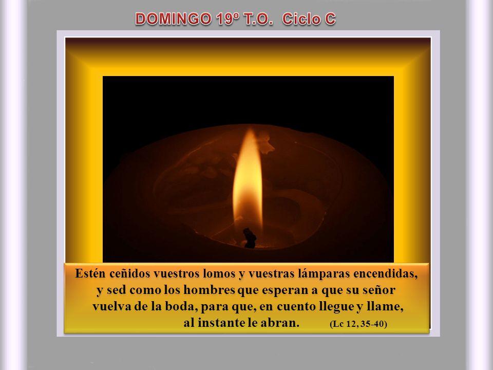 DOMINGO 19º T.O. Ciclo C Estén ceñidos vuestros lomos y vuestras lámparas encendidas, y sed como los hombres que esperan a que su señor.
