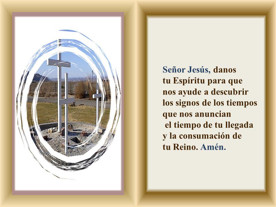 Señor Jesús, danos tu Espíritu para que. nos ayude a descubrir. los signos de los tiempos que nos anuncian.