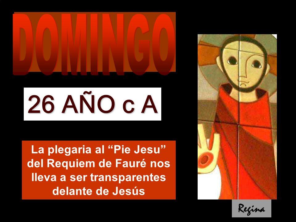 DOMINGO 26 AÑO c A. La plegaria al Pie Jesu del Requiem de Fauré nos lleva a ser transparentes delante de Jesús.